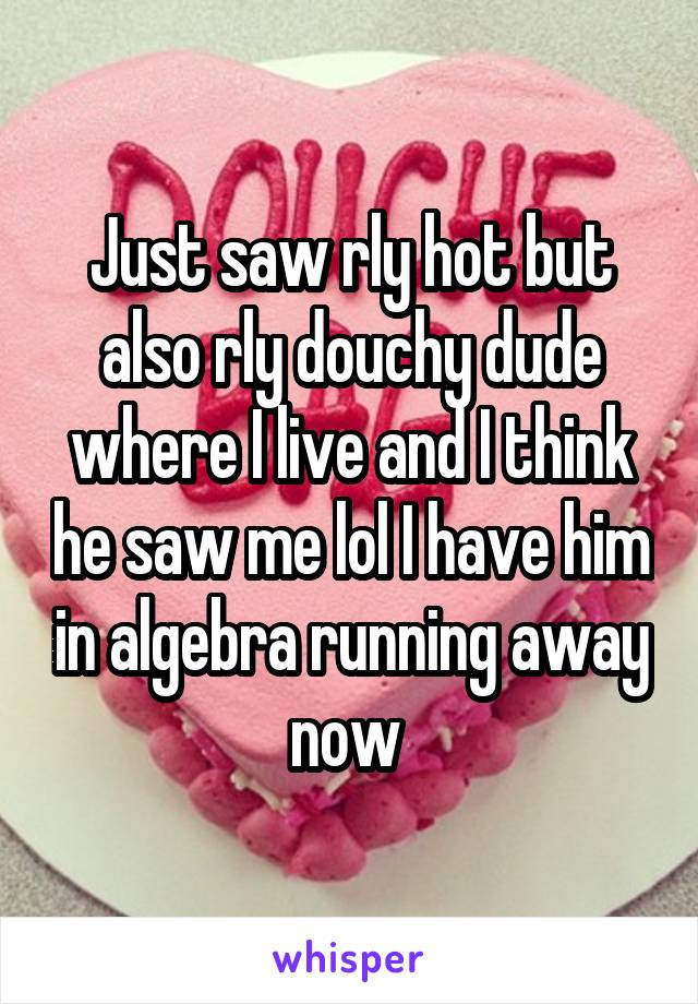 Just saw rly hot but also rly douchy dude where I live and I think he saw me lol I have him in algebra running away now