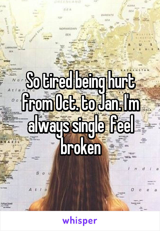 So tired being hurt from Oct. to Jan. I'm always single  feel broken