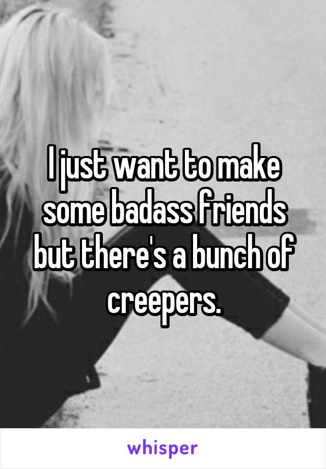 I just want to make some badass friends but there's a bunch of creepers.