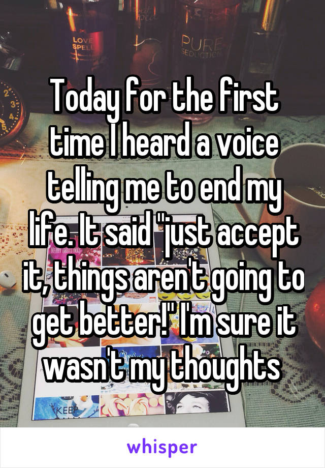"""Today for the first time I heard a voice telling me to end my life. It said """"just accept it, things aren't going to get better!"""" I'm sure it wasn't my thoughts"""
