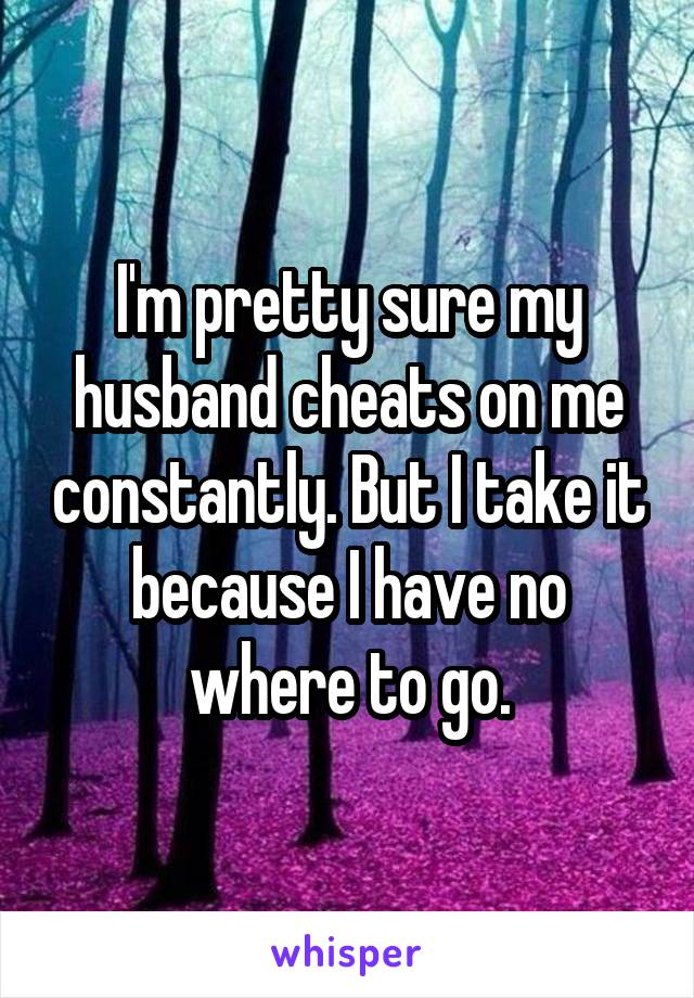 I'm pretty sure my husband cheats on me constantly. But I take it because I have no where to go.