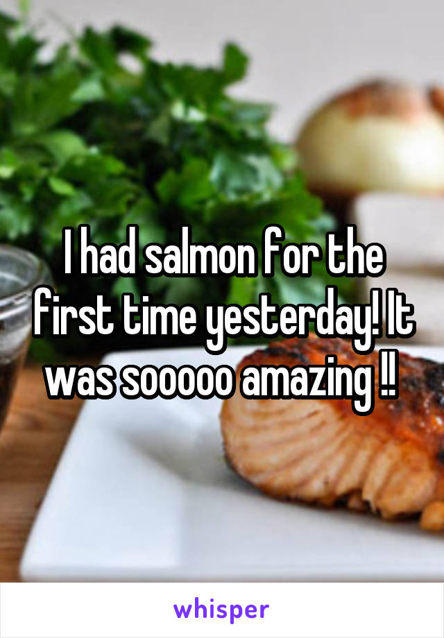I had salmon for the first time yesterday! It was sooooo amazing !!