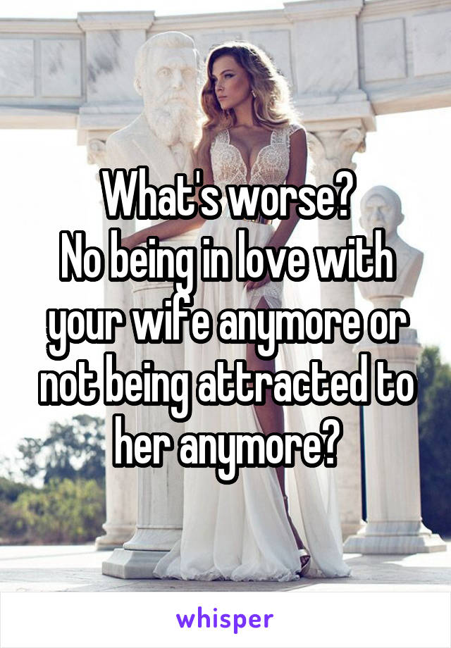 What's worse? No being in love with your wife anymore or not being attracted to her anymore?