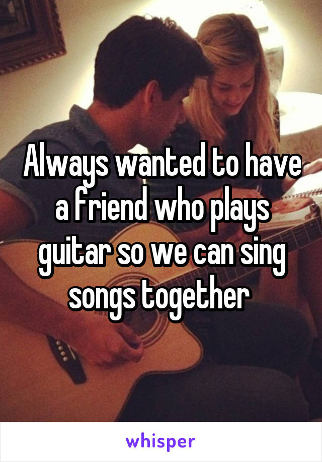 Always wanted to have a friend who plays guitar so we can sing songs together