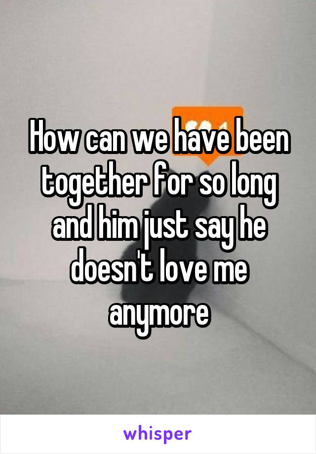 How can we have been together for so long and him just say he doesn't love me anymore