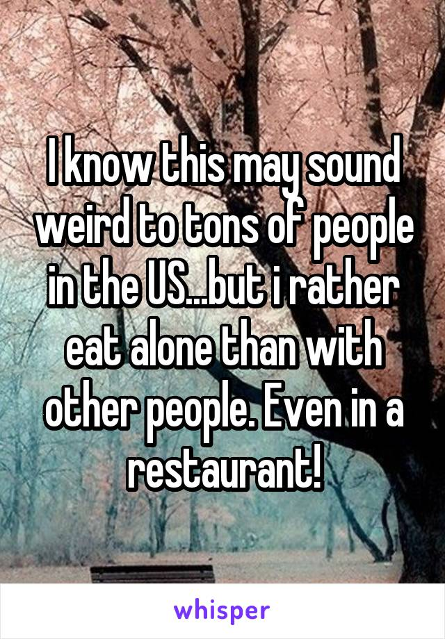 I know this may sound weird to tons of people in the US...but i rather eat alone than with other people. Even in a restaurant!