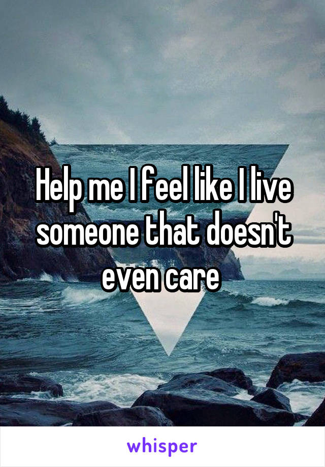 Help me I feel like I live someone that doesn't even care
