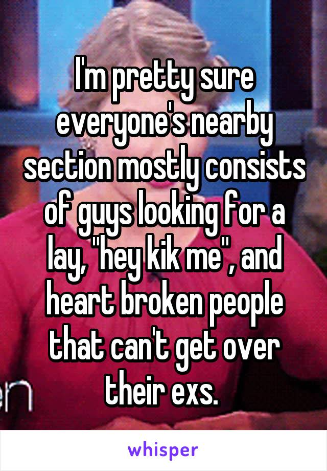 """I'm pretty sure everyone's nearby section mostly consists of guys looking for a lay, """"hey kik me"""", and heart broken people that can't get over their exs."""