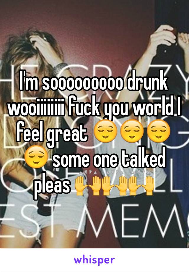 I'm sooooooooo drunk wooiiiiiiii fuck you world I feel great 😌😌😌😌 some one talked pleas 🙌🙌🙌