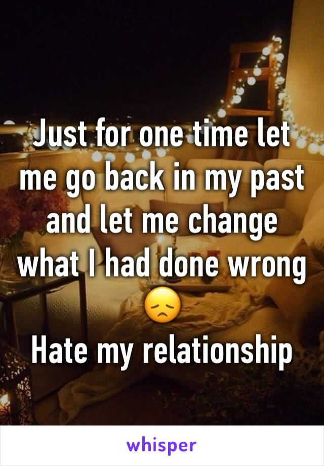 Just for one time let me go back in my past and let me change what I had done wrong 😞 Hate my relationship