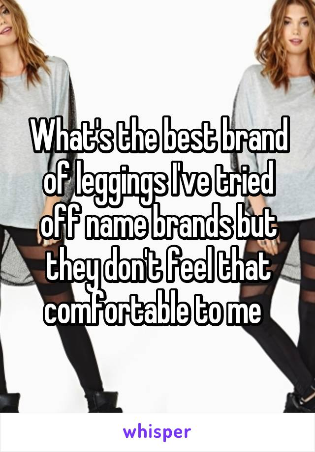 What's the best brand of leggings I've tried off name brands but they don't feel that comfortable to me