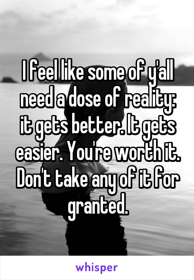 I feel like some of y'all need a dose of reality: it gets better. It gets easier. You're worth it. Don't take any of it for granted.