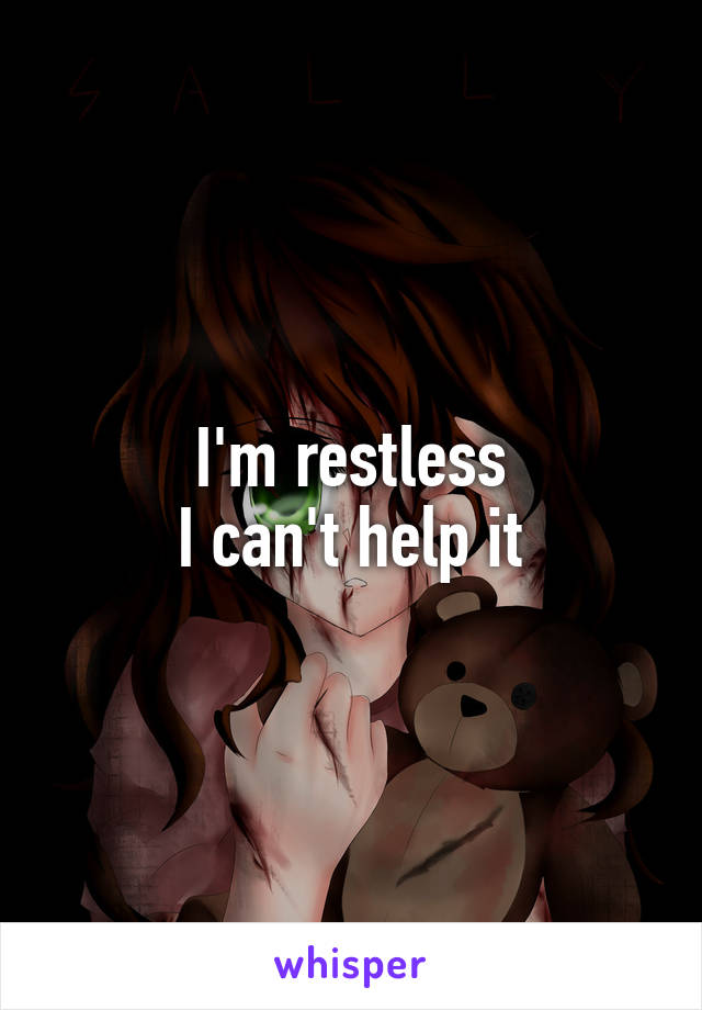 I'm restless I can't help it