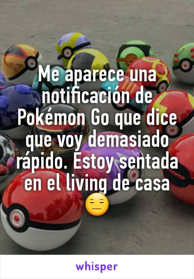 Me aparece una notificación de Pokémon Go que dice que voy demasiado rápido. Estoy sentada en el living de casa 😑