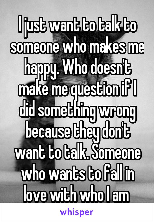 I just want to talk to someone who makes me happy. Who doesn't make me question if I did something wrong because they don't want to talk. Someone who wants to fall in love with who I am