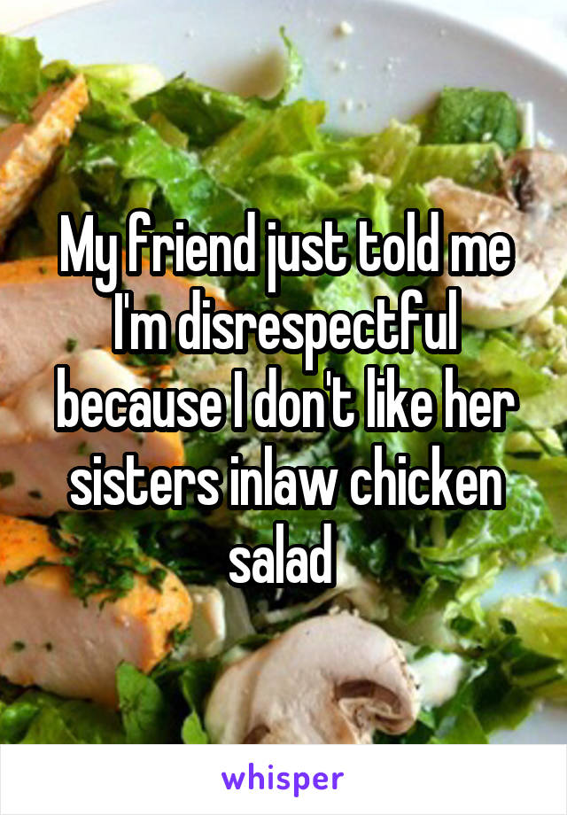 My friend just told me I'm disrespectful because I don't like her sisters inlaw chicken salad