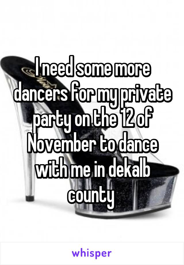 I need some more dancers for my private party on the 12 of November to dance with me in dekalb county