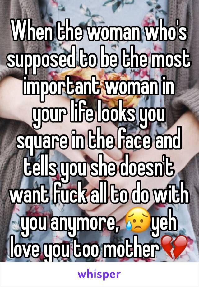 When the woman who's supposed to be the most important woman in your life looks you square in the face and tells you she doesn't want fuck all to do with you anymore, 😥yeh love you too mother💔