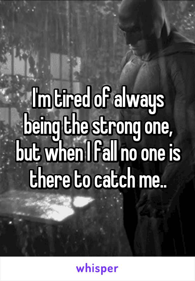I'm tired of always being the strong one, but when I fall no one is there to catch me..