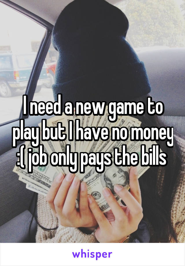 I need a new game to play but I have no money :( job only pays the bills