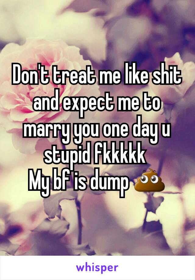 Don't treat me like shit and expect me to marry you one day u stupid fkkkkk  My bf is dump 💩