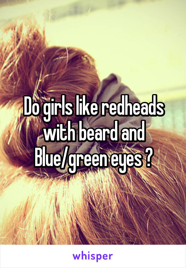 Do girls like redheads with beard and Blue/green eyes ?