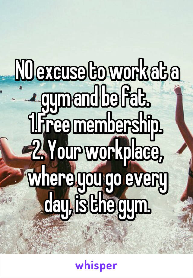 NO excuse to work at a gym and be fat.  1.Free membership.  2. Your workplace, where you go every day, is the gym.