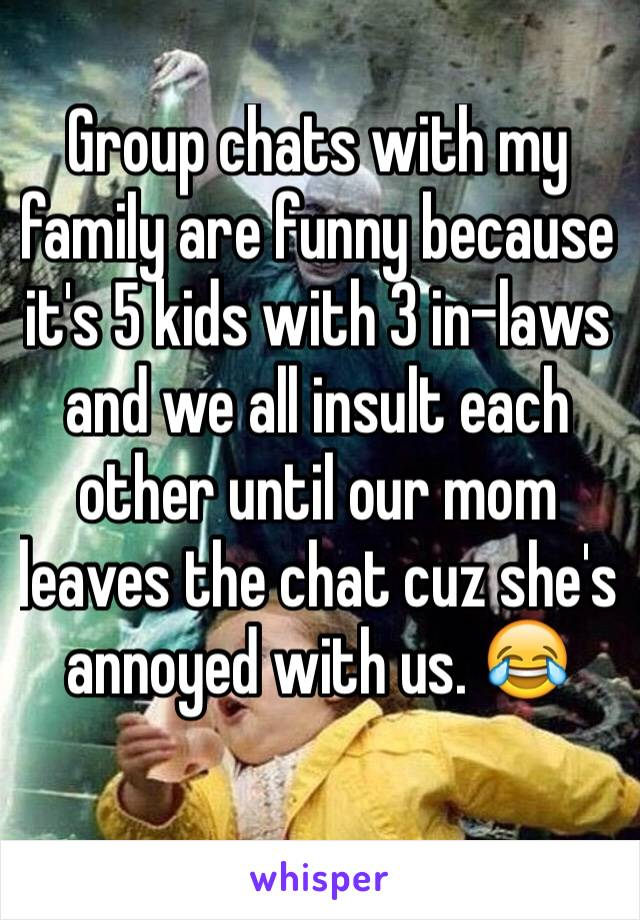 Group chats with my family are funny because it's 5 kids with 3 in-laws and we all insult each other until our mom leaves the chat cuz she's annoyed with us. 😂