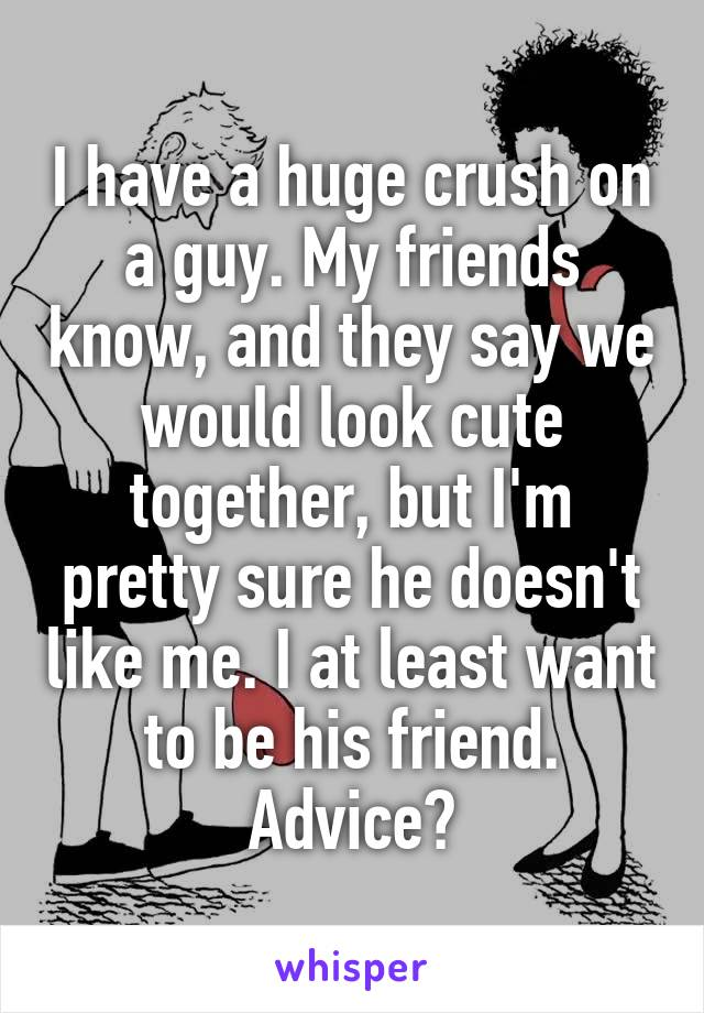 I have a huge crush on a guy. My friends know, and they say we would look cute together, but I'm pretty sure he doesn't like me. I at least want to be his friend. Advice?