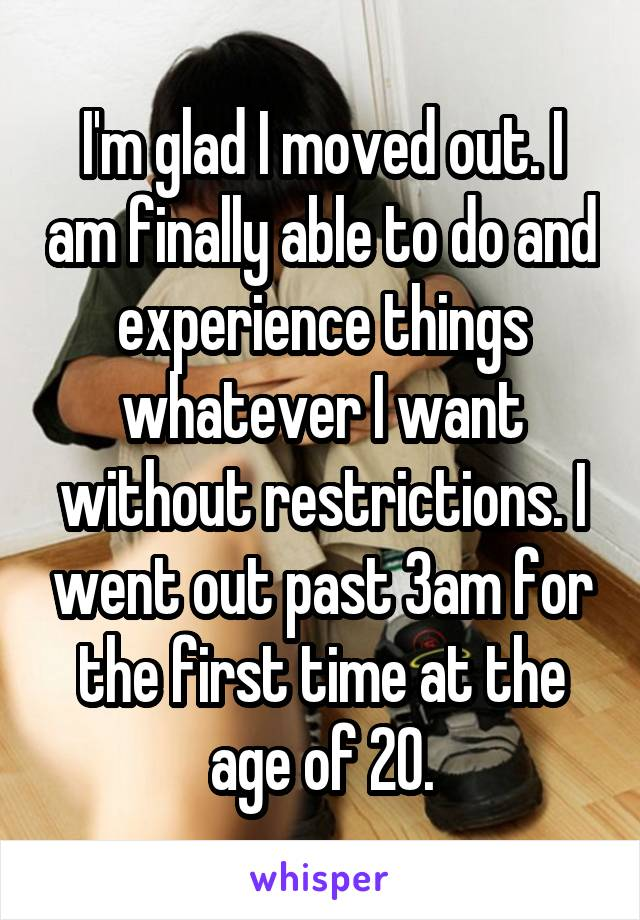 I'm glad I moved out. I am finally able to do and experience things whatever I want without restrictions. I went out past 3am for the first time at the age of 20.