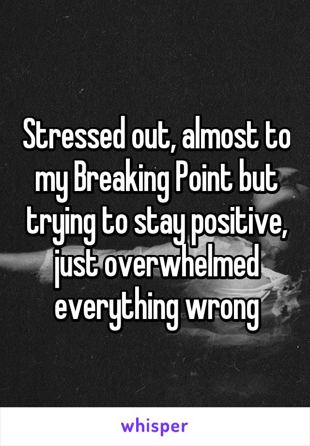 Stressed out, almost to my Breaking Point but trying to stay positive, just overwhelmed everything wrong