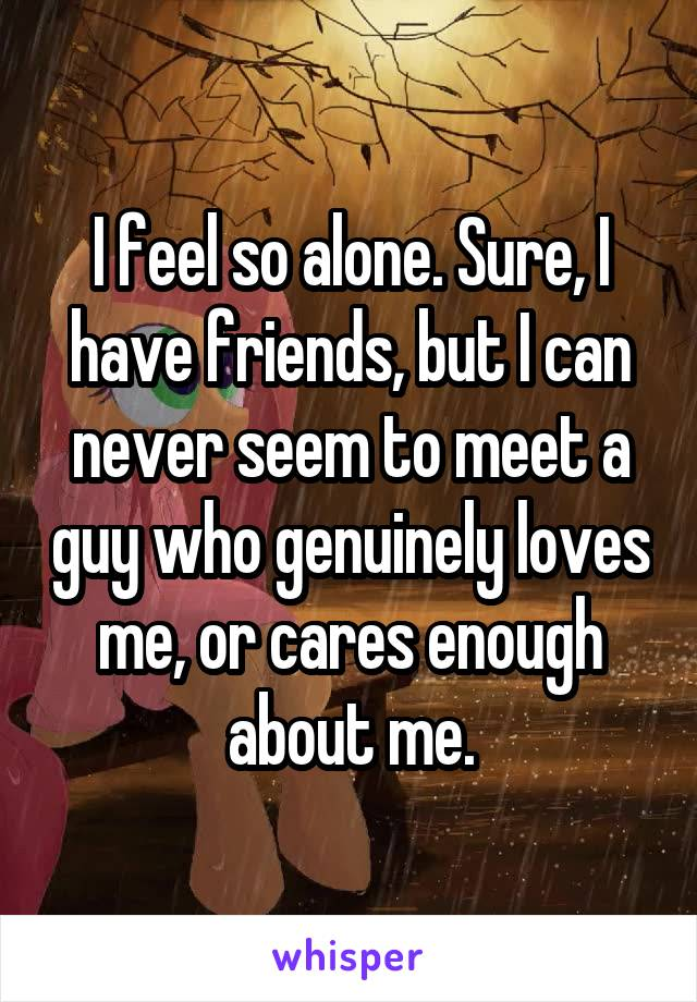 I feel so alone. Sure, I have friends, but I can never seem to meet a guy who genuinely loves me, or cares enough about me.