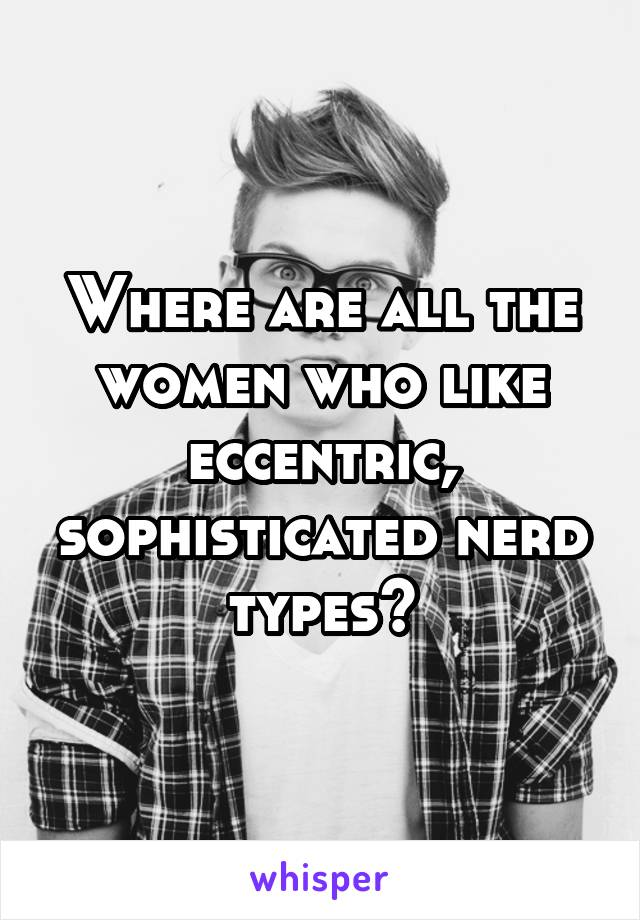 Where are all the women who like eccentric, sophisticated nerd types?