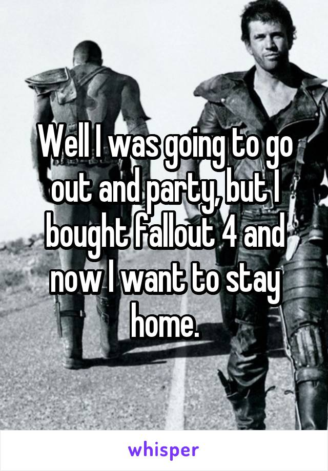 Well I was going to go out and party, but I bought fallout 4 and now I want to stay home.