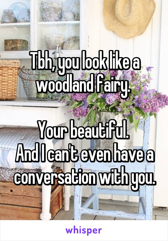 Tbh, you look like a woodland fairy.   Your beautiful.  And I can't even have a conversation with you.