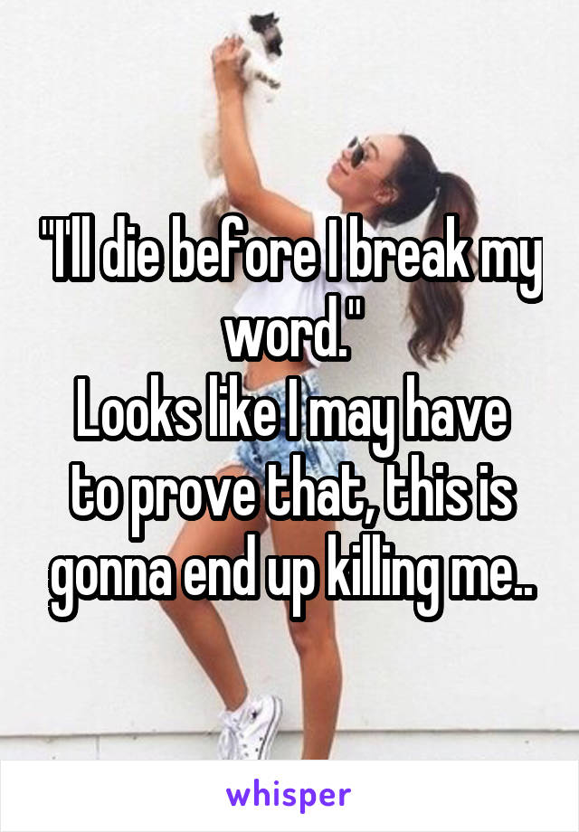 """""""I'll die before I break my word."""" Looks like I may have to prove that, this is gonna end up killing me.."""