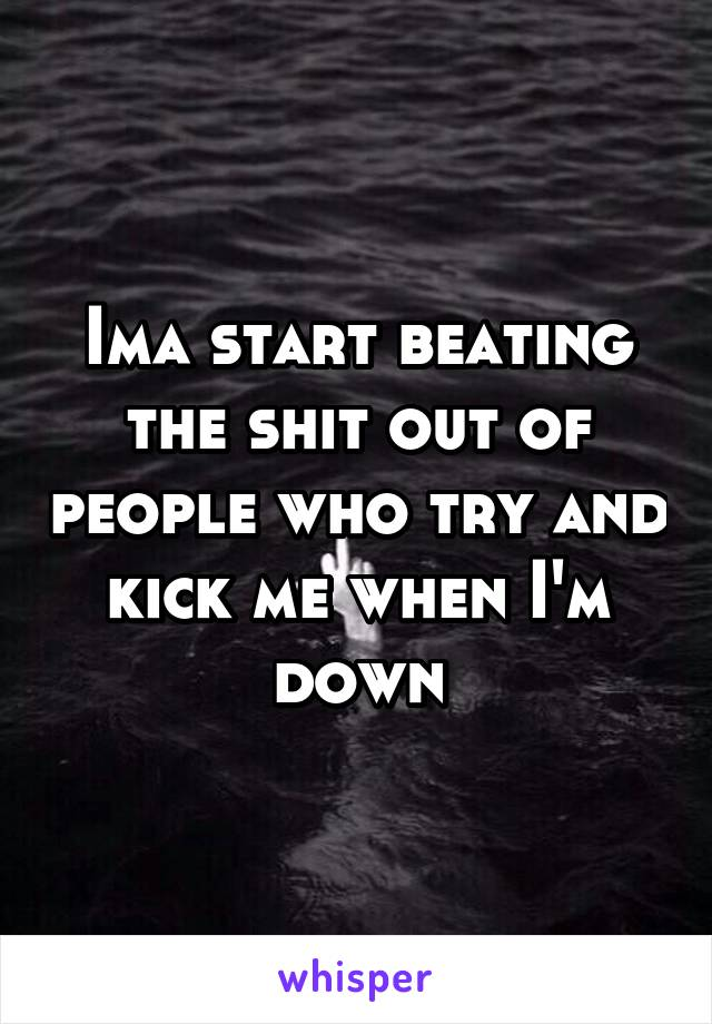 Ima start beating the shit out of people who try and kick me when I'm down
