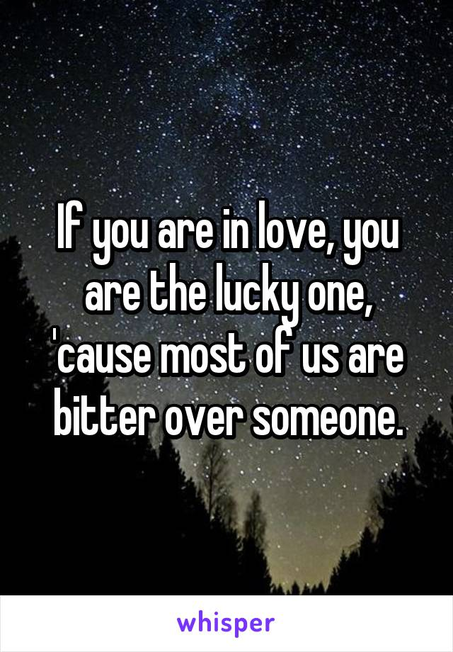 If you are in love, you are the lucky one, 'cause most of us are bitter over someone.