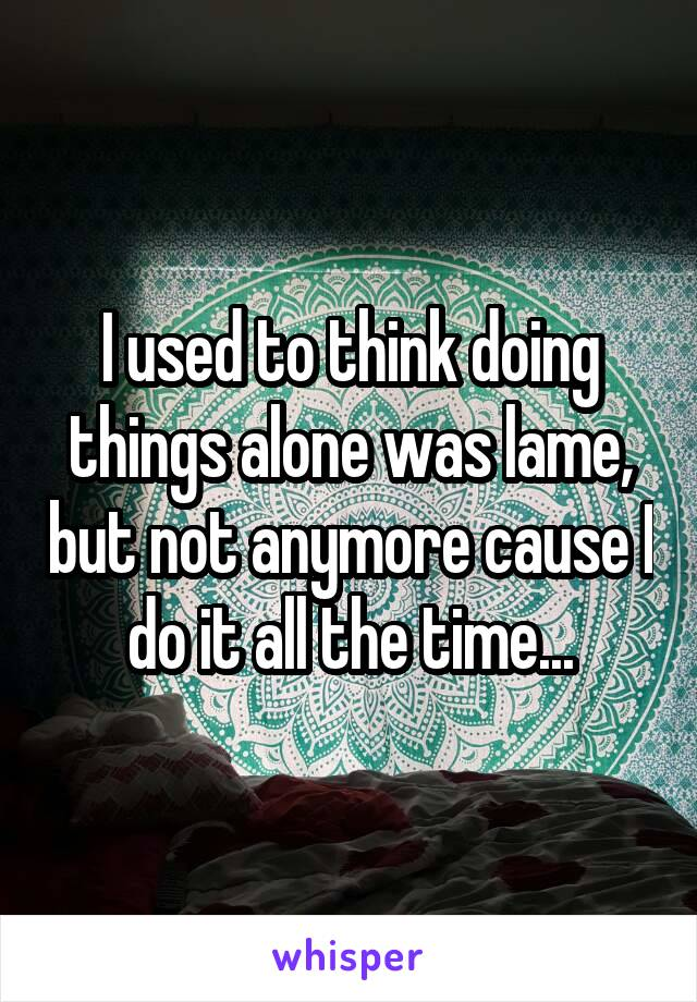 I used to think doing things alone was lame, but not anymore cause I do it all the time...