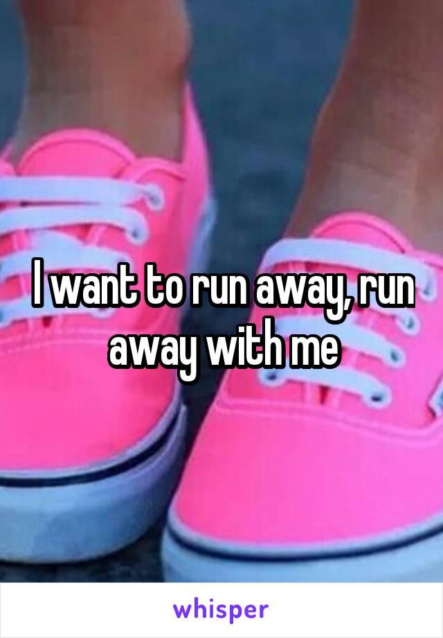 I want to run away, run away with me