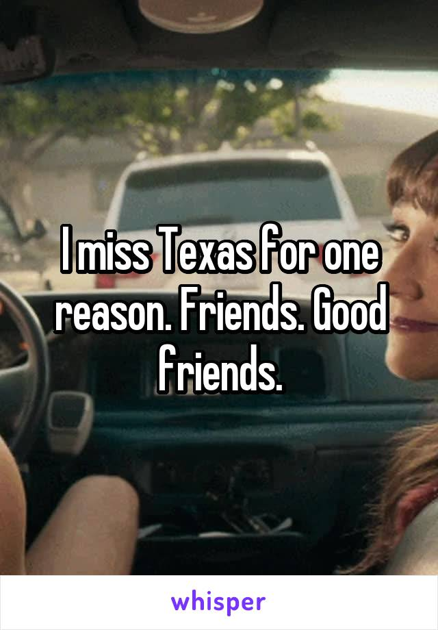 I miss Texas for one reason. Friends. Good friends.