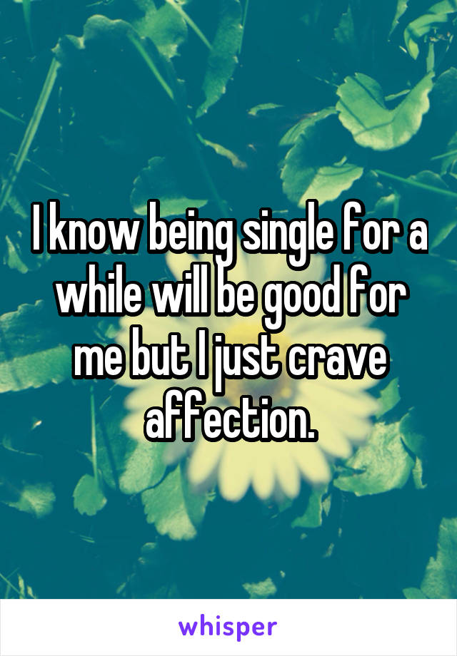 I know being single for a while will be good for me but I just crave affection.
