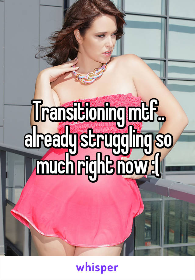 Transitioning mtf.. already struggling so much right now :(
