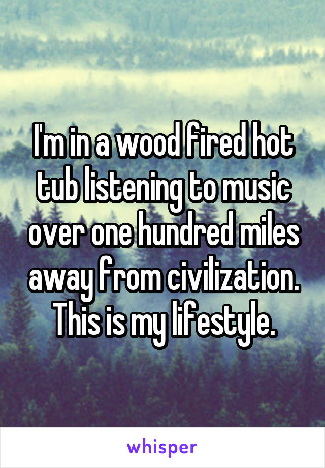 I'm in a wood fired hot tub listening to music over one hundred miles away from civilization. This is my lifestyle.