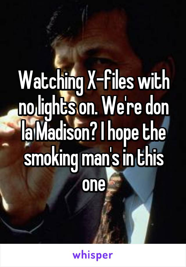 Watching X-files with no lights on. We're don la Madison? I hope the smoking man's in this one