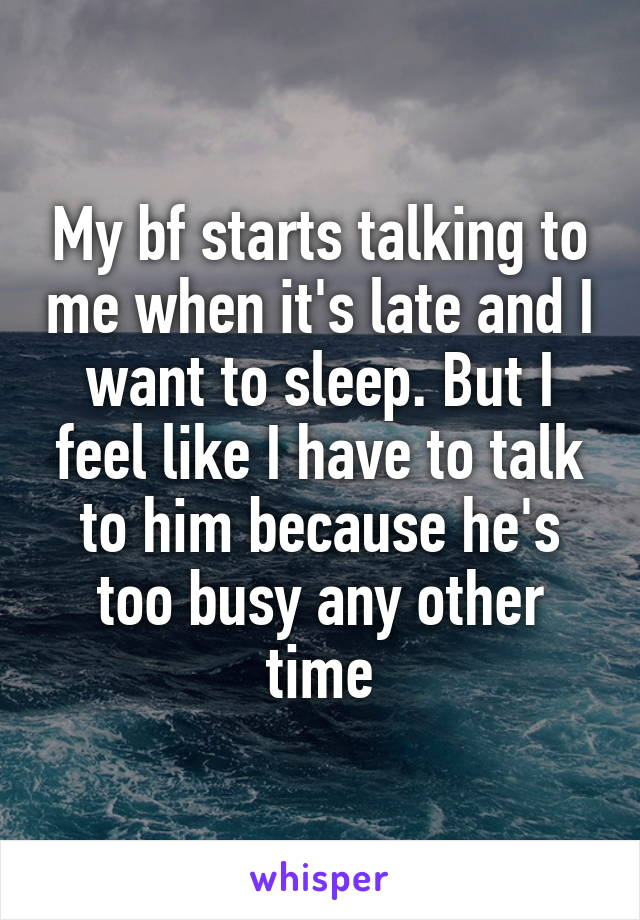 My bf starts talking to me when it's late and I want to sleep. But I feel like I have to talk to him because he's too busy any other time