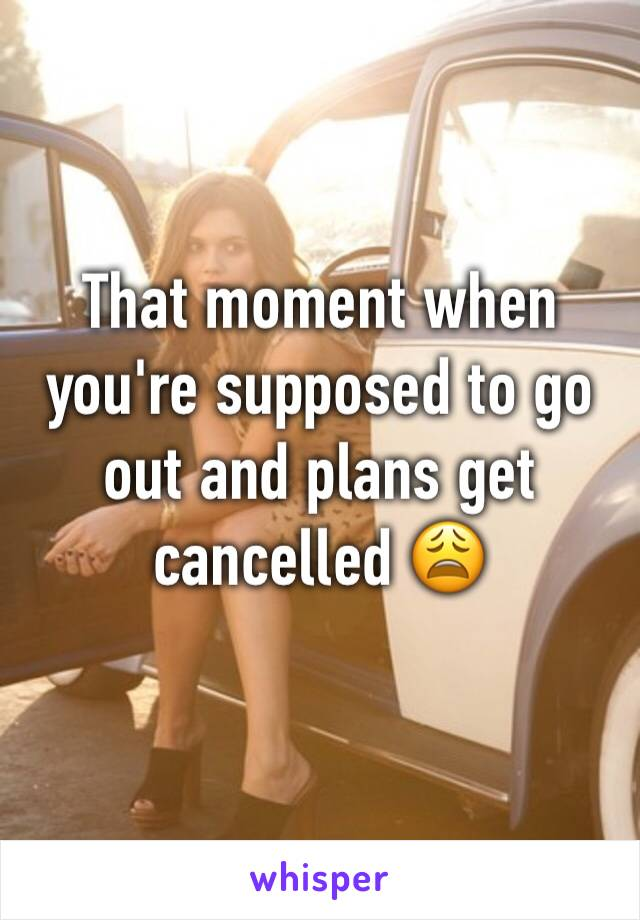 That moment when you're supposed to go out and plans get cancelled 😩