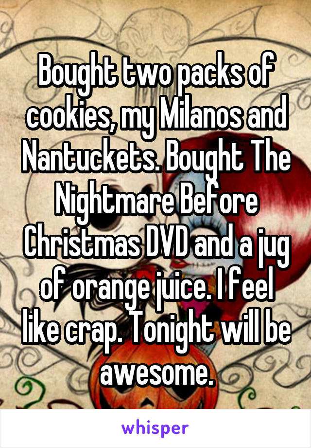 Bought two packs of cookies, my Milanos and Nantuckets. Bought The Nightmare Before Christmas DVD and a jug of orange juice. I feel like crap. Tonight will be awesome.