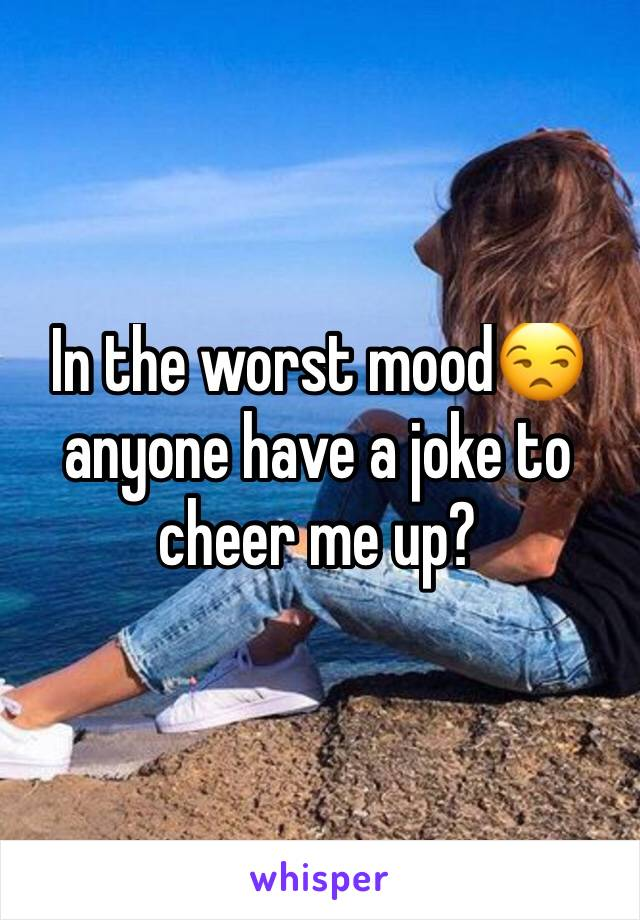 In the worst mood😒 anyone have a joke to cheer me up?