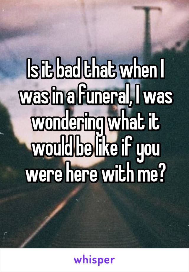 Is it bad that when I was in a funeral, I was wondering what it would be like if you were here with me?
